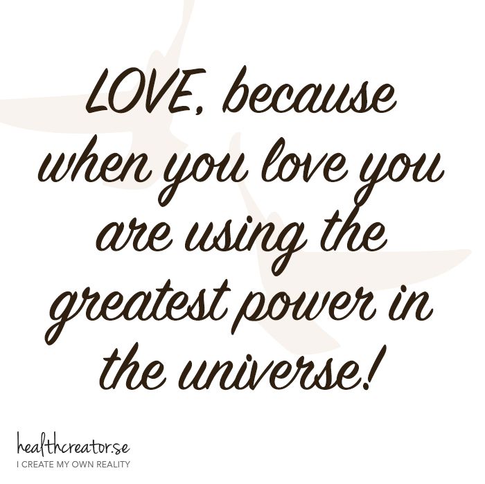 Love, because when you love you are using the greatest power in the universe.