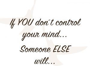 If you dont control your mind someone else will